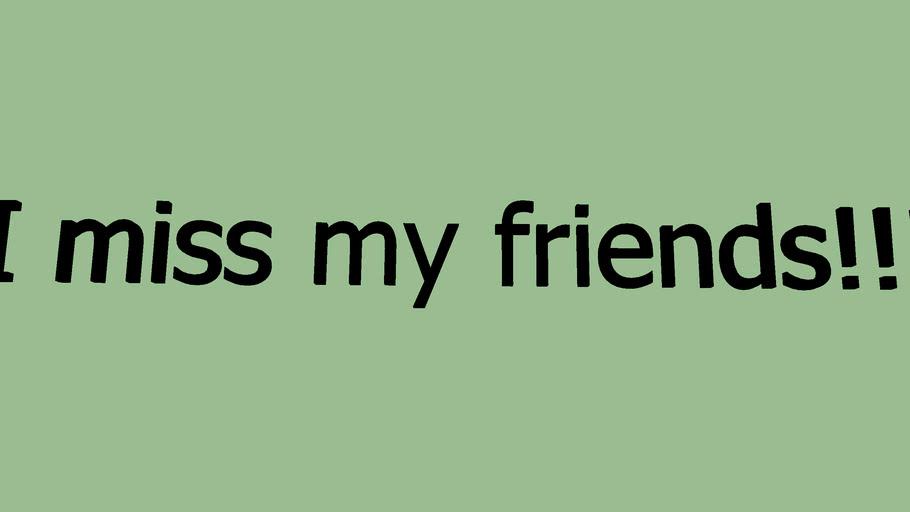 I miss my friends! (Read description!)
