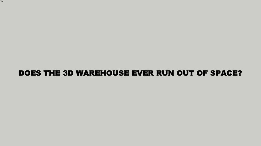 DOES THE 3D WAREHOUSE EVER RUN OUT OF SPACE?
